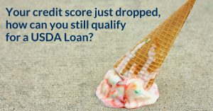 Your credit score just dropped, how can you still qualify for a USDA Loan?