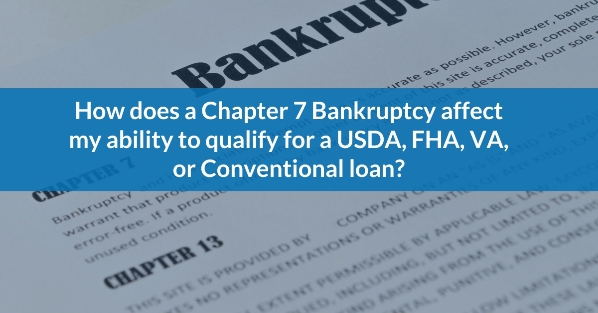How does a Chapter 7 Bankruptcy impact my ability to qualify for a USDA, FHA, VA, or Conventional loan?