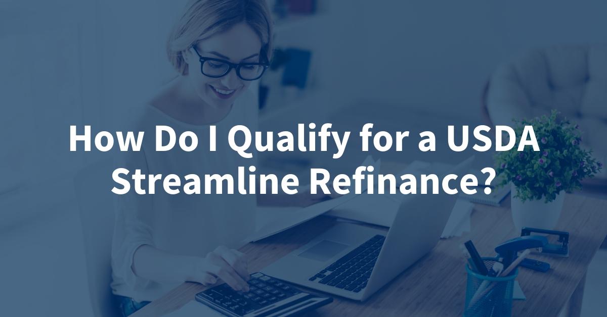 How Do I Qualify for a USDA Streamline Refinance?